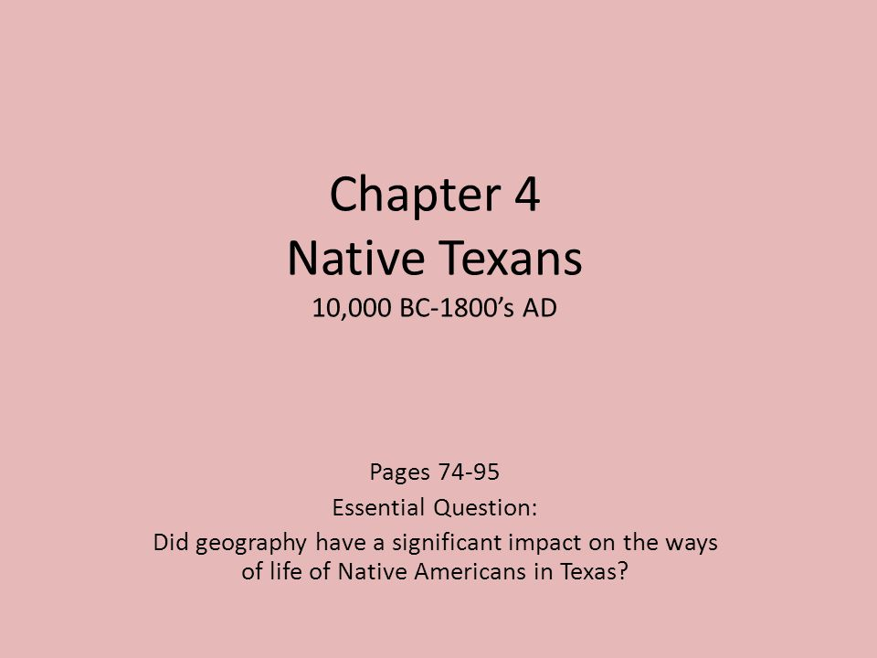 Chapter 4 Native Texans 10,000 BC-1800s AD Pages 74-95 Essential Question: Did geography have a significant impact on the ways of life of Native Ameri