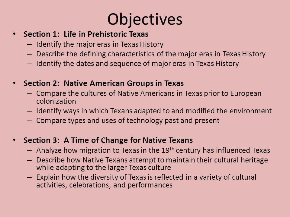 Objectives Section 1: Life in Prehistoric Texas – Identify the major eras in Texas History – Describe the defining characteristics of the major eras i
