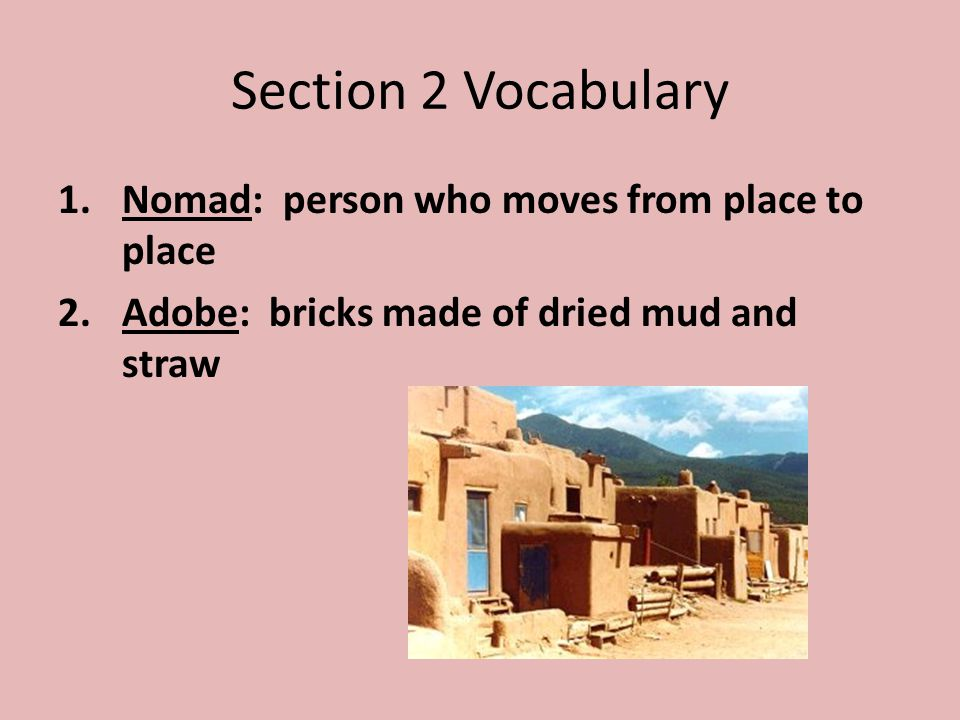 Section 2 Vocabulary 1.Nomad: person who moves from place to place 2.Adobe: bricks made of dried mud and straw