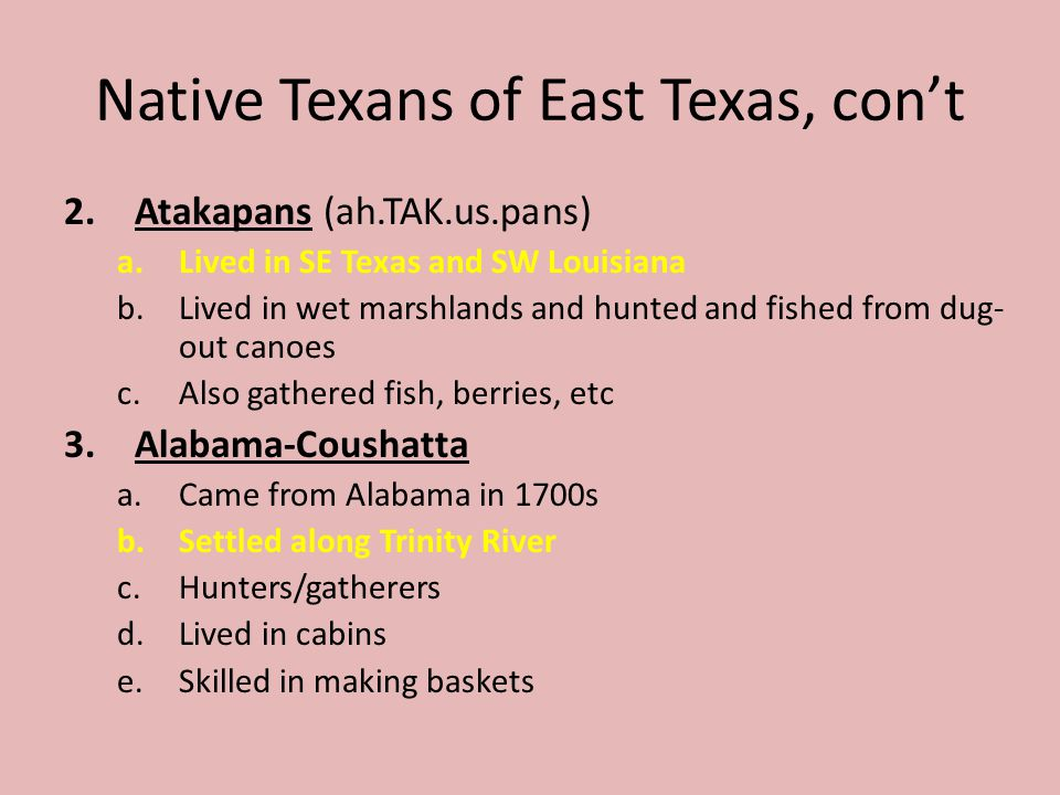 Native Texans of East Texas, cont 2.Atakapans (ah.TAK.us.pans) a.Lived in SE Texas and SW Louisiana b.Lived in wet marshlands and hunted and fished fr