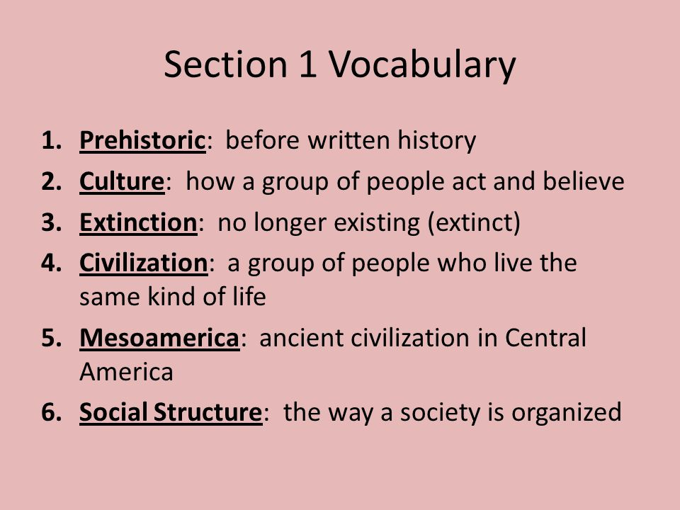 Section 1 Vocabulary 1.Prehistoric: before written history 2.Culture: how a group of people act and believe 3.Extinction: no longer existing (extinct)
