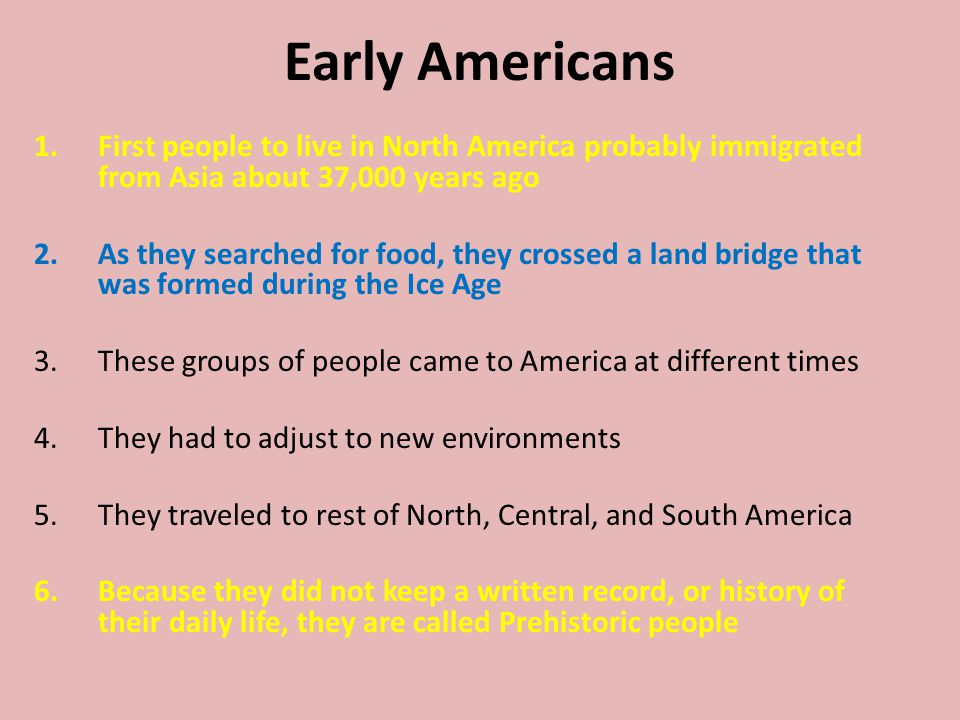 Early Americans 1.First people to live in North America probably immigrated from Asia about 37,000 years ago 2.As they searched for food, they crossed