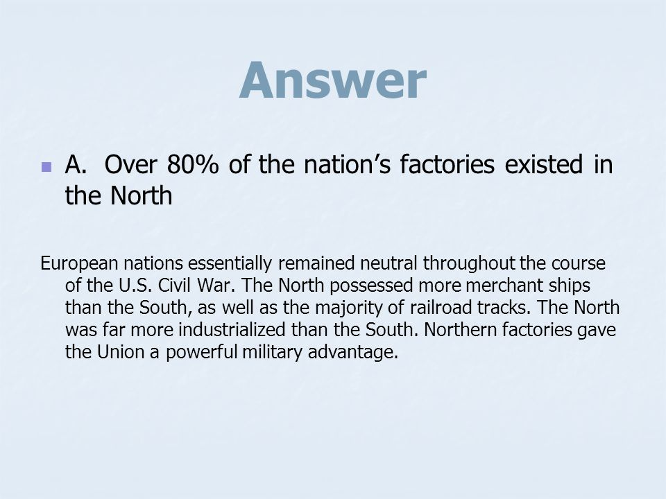Sample Question Which factor provided a military advantage during the U.S. Civil War? A. A. Over 80% of the nations factories existed in the North B.