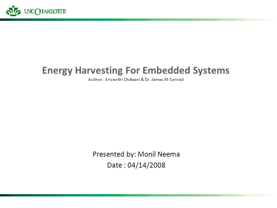 Energy Harvesting For Embedded Systems Author: Srivanthi Chalsani & Dr. James M Conrad Presented by: Monil Neema Date : 04/14/2008