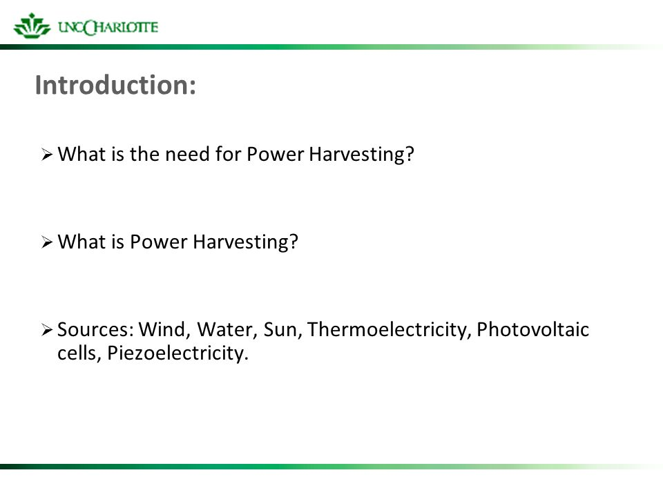 Introduction: What is the need for Power Harvesting? What is Power Harvesting? Sources: Wind, Water, Sun, Thermoelectricity, Photovoltaic cells, Piezo