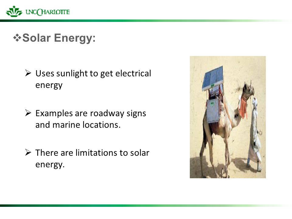 Solar Energy: Uses sunlight to get electrical energy Examples are roadway signs and marine locations. There are limitations to solar energy.