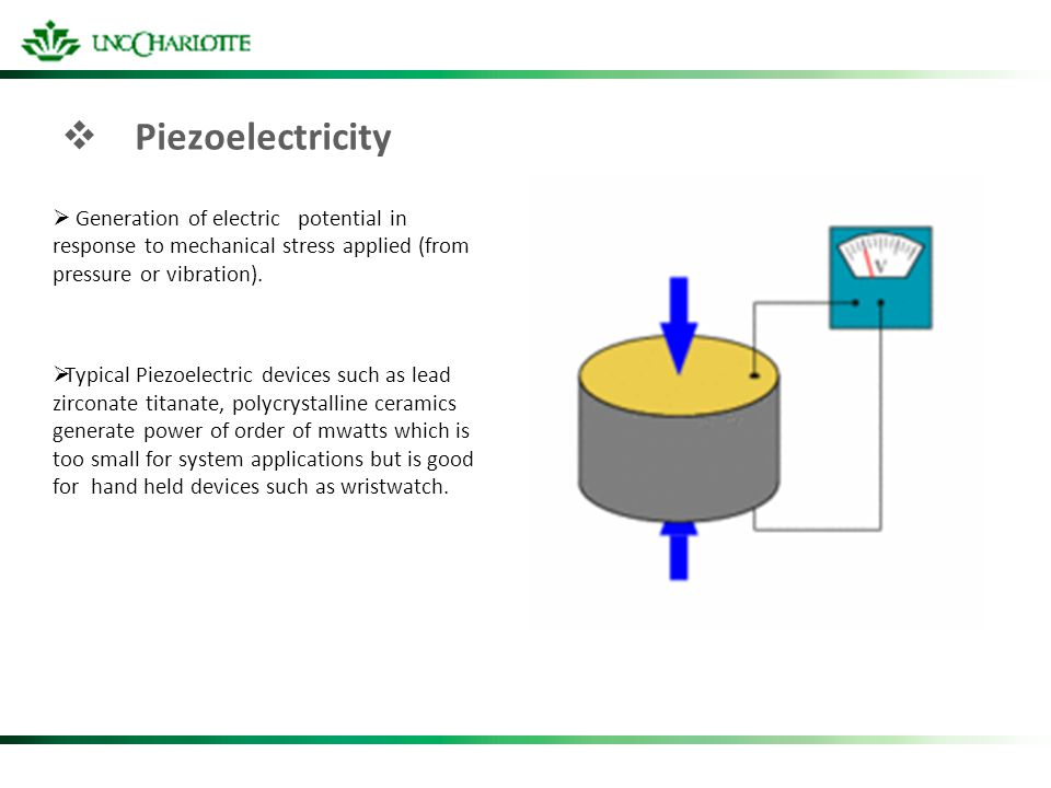 Piezoelectricity Generation of electric potential in response to mechanical stress applied (from pressure or vibration). Typical Piezoelectric devices