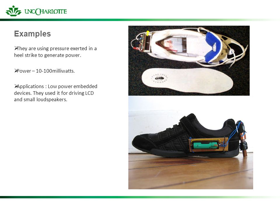 Examples They are using pressure exerted in a heel strike to generate power. Power – 10-100milliwatts. Applications : Low power embedded devices. They