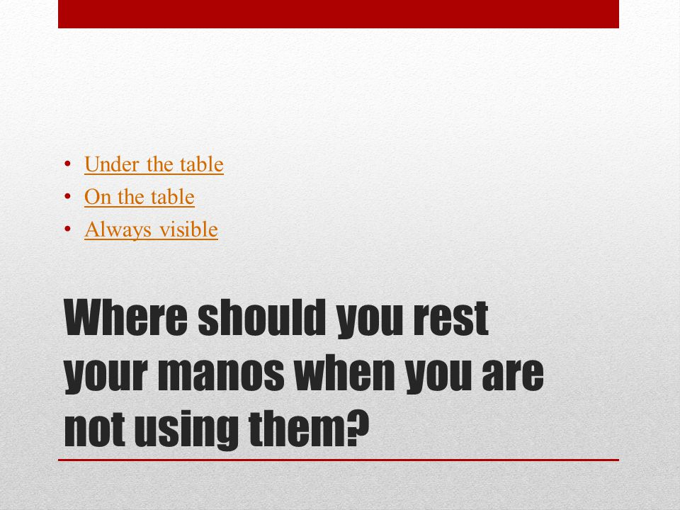 Where should you rest your manos when you are not using them? Under the table On the table Always visible