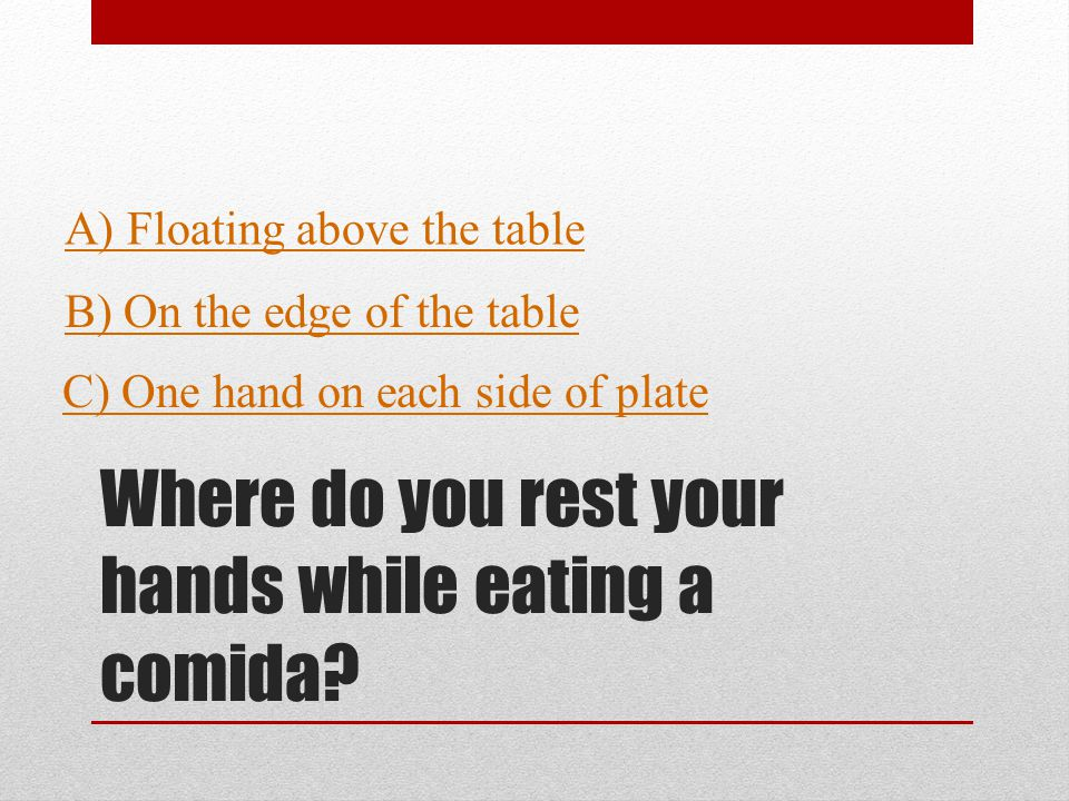 Where do you rest your hands while eating a comida.