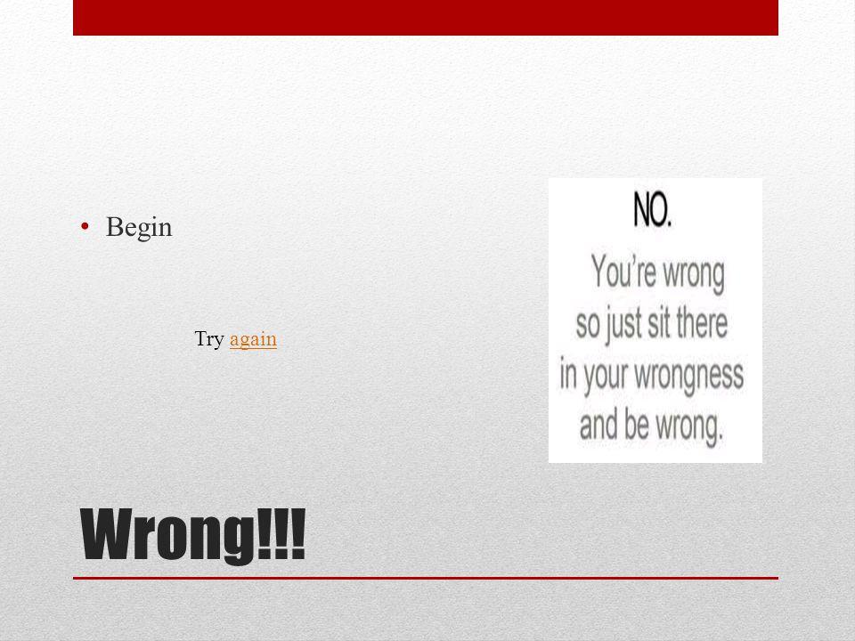 Wrong!!! Begin Try againagain