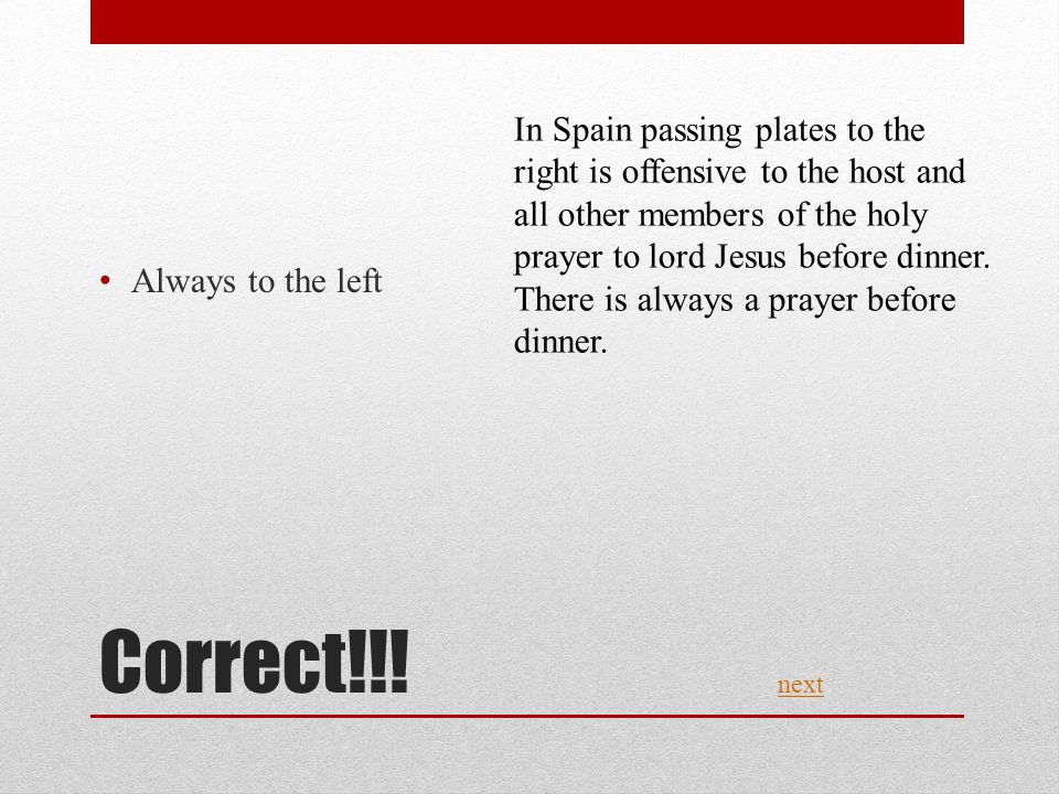 Correct!!! Always to the left next In Spain passing plates to the right is offensive to the host and all other members of the holy prayer to lord Jesu