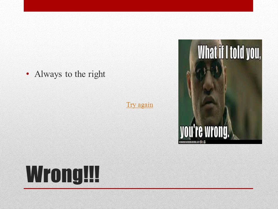Wrong!!! Always to the right Try again