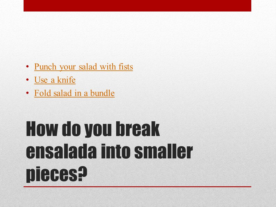 How do you break ensalada into smaller pieces.