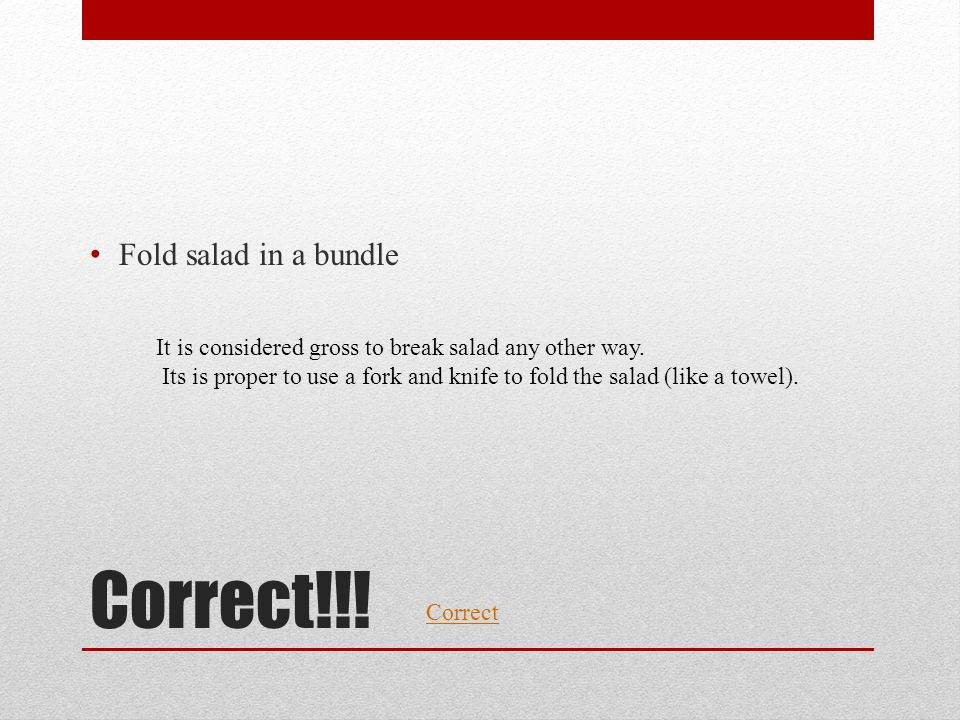 Correct!!! Fold salad in a bundle Correct It is considered gross to break salad any other way. Its is proper to use a fork and knife to fold the salad