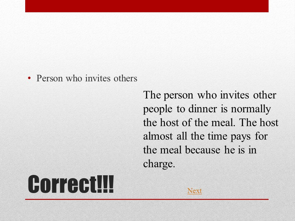 Correct!!! Person who invites others Next The person who invites other people to dinner is normally the host of the meal. The host almost all the time