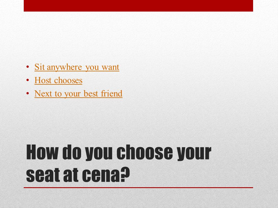 How do you choose your seat at cena? Sit anywhere you want Host chooses Next to your best friend