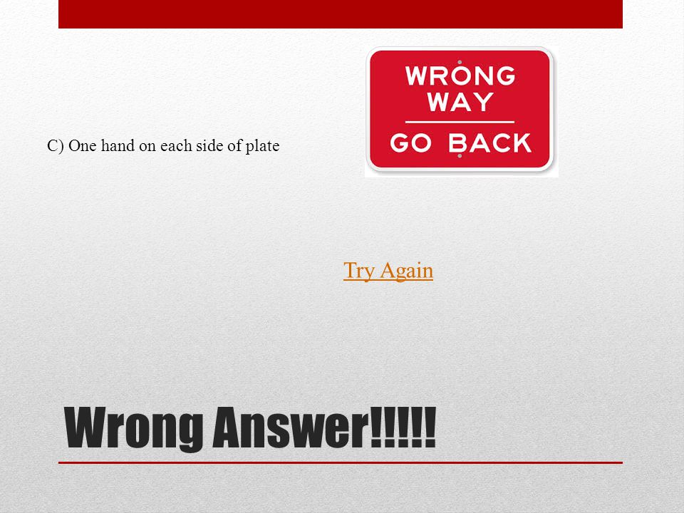 Wrong Answer!!!!! Try Again C) One hand on each side of plate