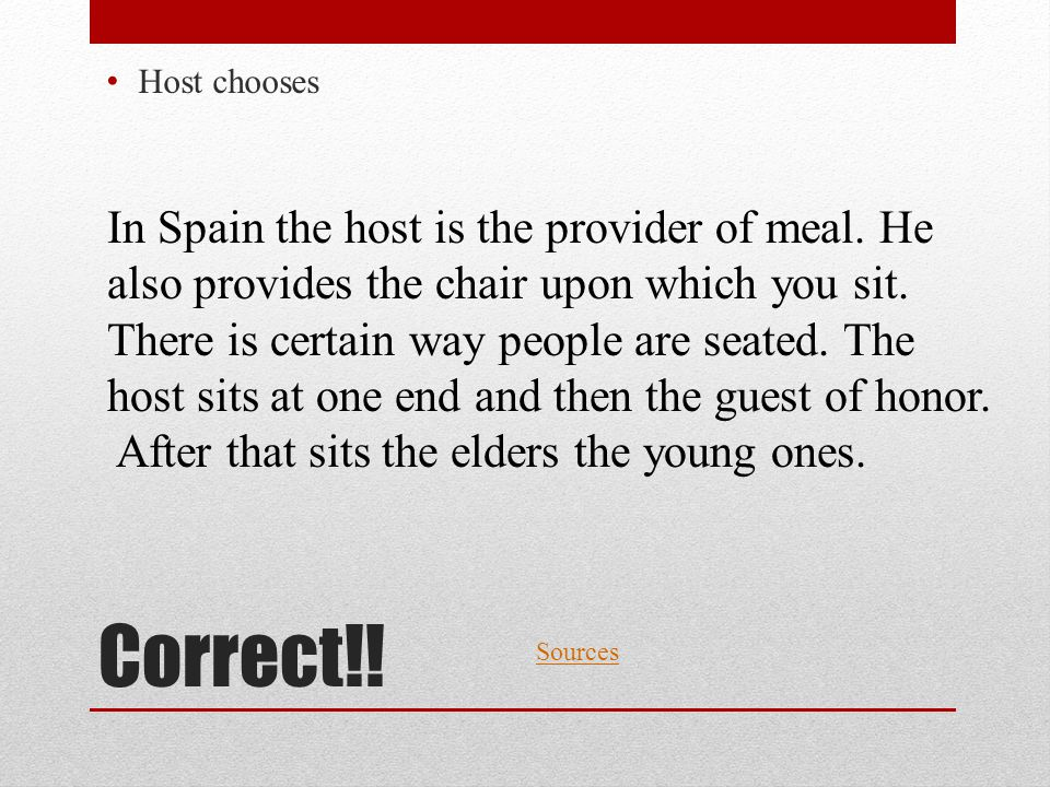 Correct!! Host chooses Sources In Spain the host is the provider of meal. He also provides the chair upon which you sit. There is certain way people a