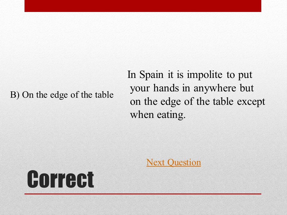 Correct Next Question B) On the edge of the table In Spain it is impolite to put your hands in anywhere but on the edge of the table except when eating.