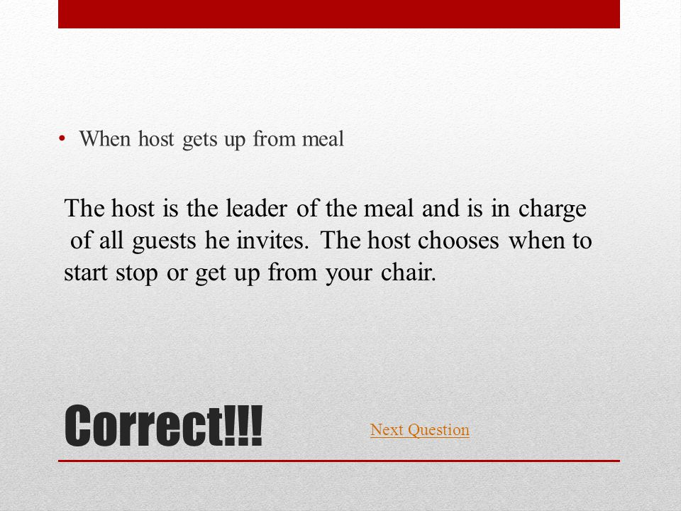 Correct!!! When host gets up from meal Next Question The host is the leader of the meal and is in charge of all guests he invites. The host chooses wh