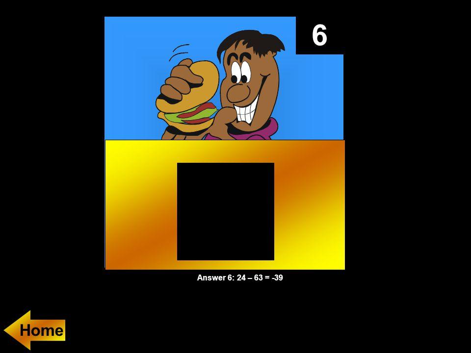 6 Answer 6: 24 – 63 = -39