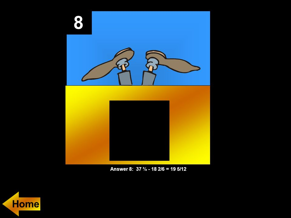 8 Answer 8: 37 ¾ - 18 2/6 = 19 5/12