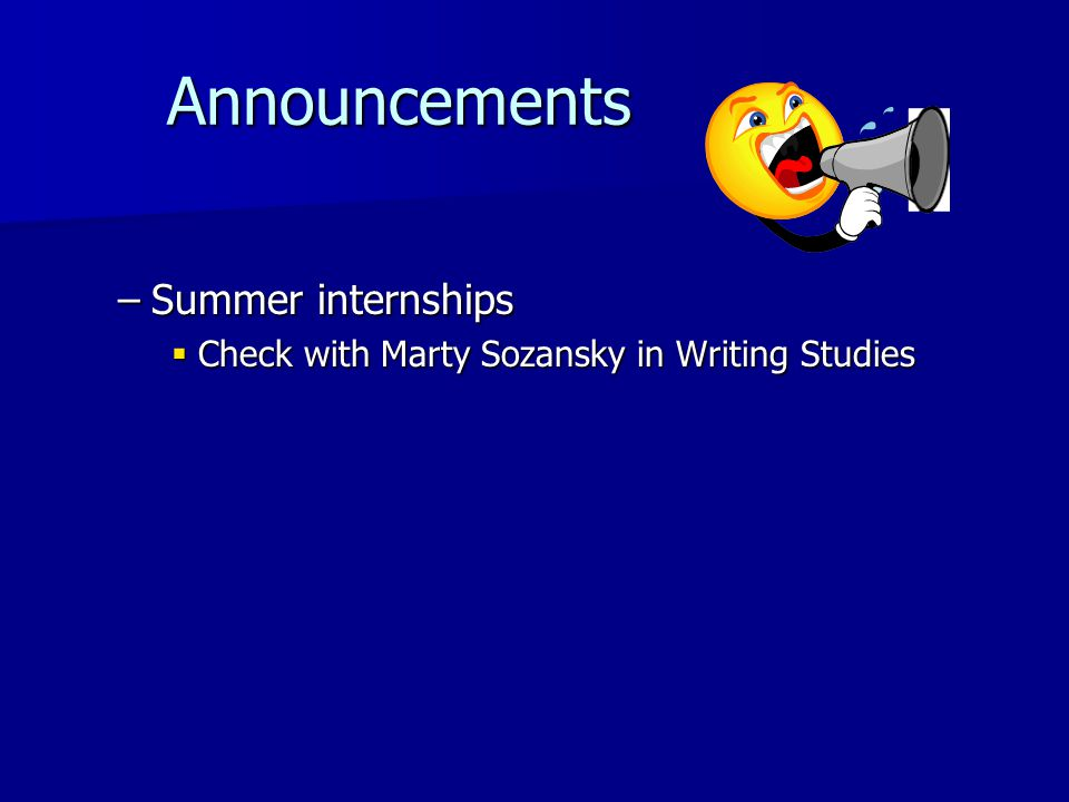 Announcements Announcements –Summer internships Check with Marty Sozansky in Writing Studies Check with Marty Sozansky in Writing Studies