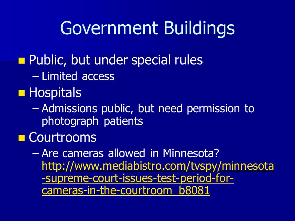 Government Buildings Public, but under special rules – –Limited access Hospitals – –Admissions public, but need permission to photograph patients Courtrooms – –Are cameras allowed in Minnesota.