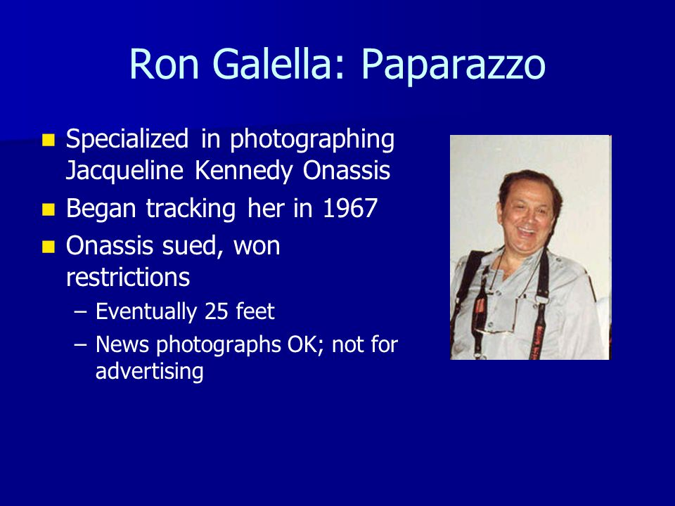Ron Galella: Paparazzo Specialized in photographing Jacqueline Kennedy Onassis Began tracking her in 1967 Onassis sued, won restrictions – –Eventually