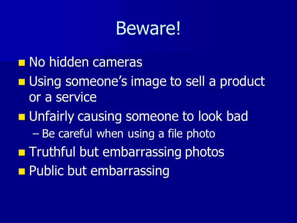 Beware! No hidden cameras Using someones image to sell a product or a service Unfairly causing someone to look bad – –Be careful when using a file pho