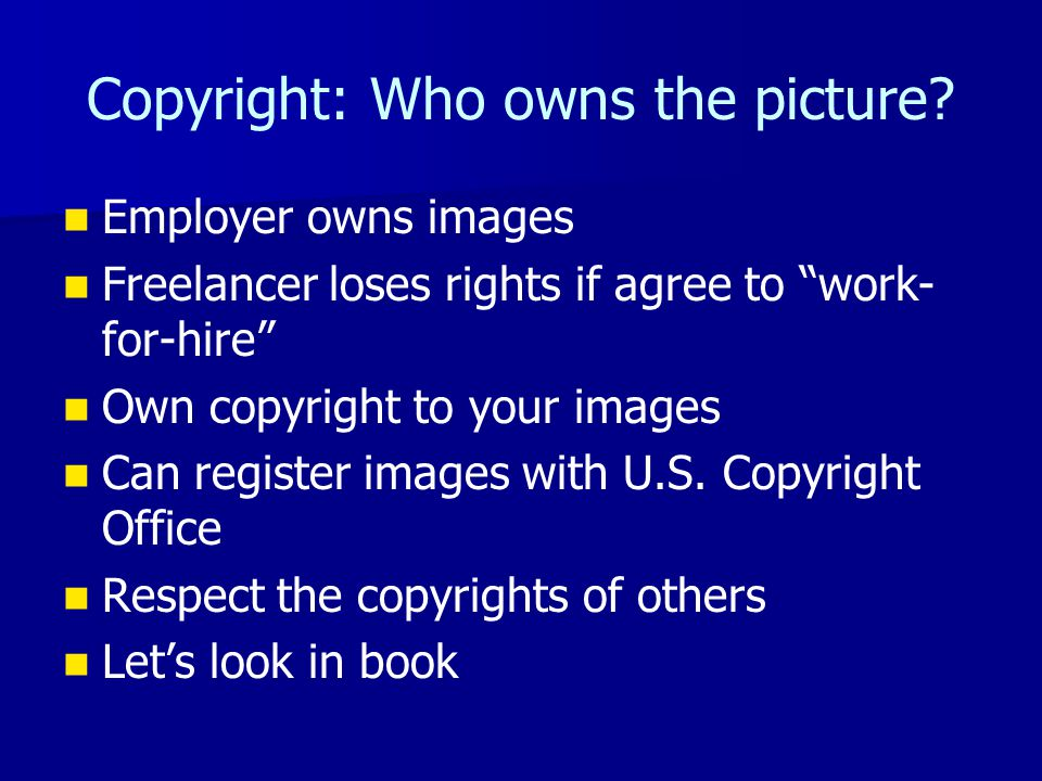 Copyright: Who owns the picture? Employer owns images Freelancer loses rights if agree to work- for-hire Own copyright to your images Can register ima