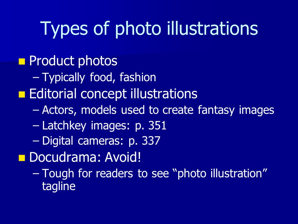 Types of photo illustrations Product photos – –Typically food, fashion Editorial concept illustrations – –Actors, models used to create fantasy images – –Latchkey images: p.