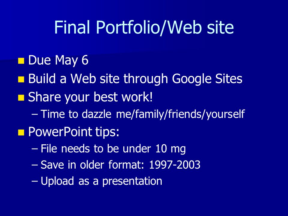 Final Portfolio/Web site Due May 6 Build a Web site through Google Sites Share your best work.