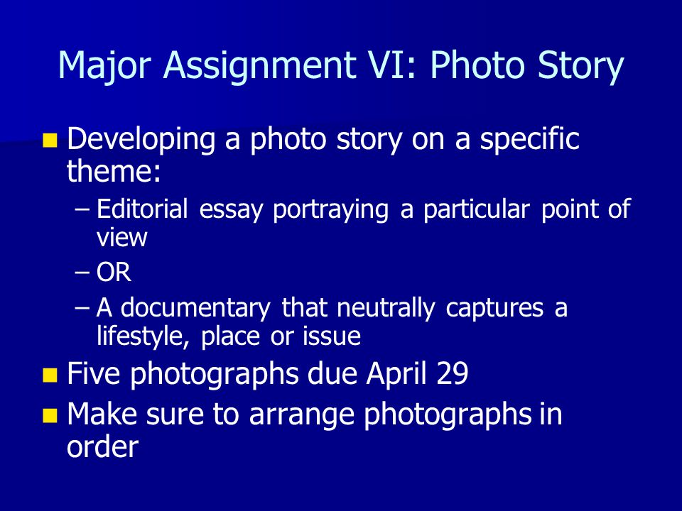 Major Assignment VI: Photo Story Developing a photo story on a specific theme: – –Editorial essay portraying a particular point of view – –OR – –A documentary that neutrally captures a lifestyle, place or issue Five photographs due April 29 Make sure to arrange photographs in order