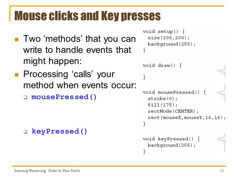 Mouse clicks and Key presses Learning Processing: Slides by Don Smith 12 Two methods that you can write to handle events that might happen: Processing calls your method when events occur: mousePressed() keyPressed()