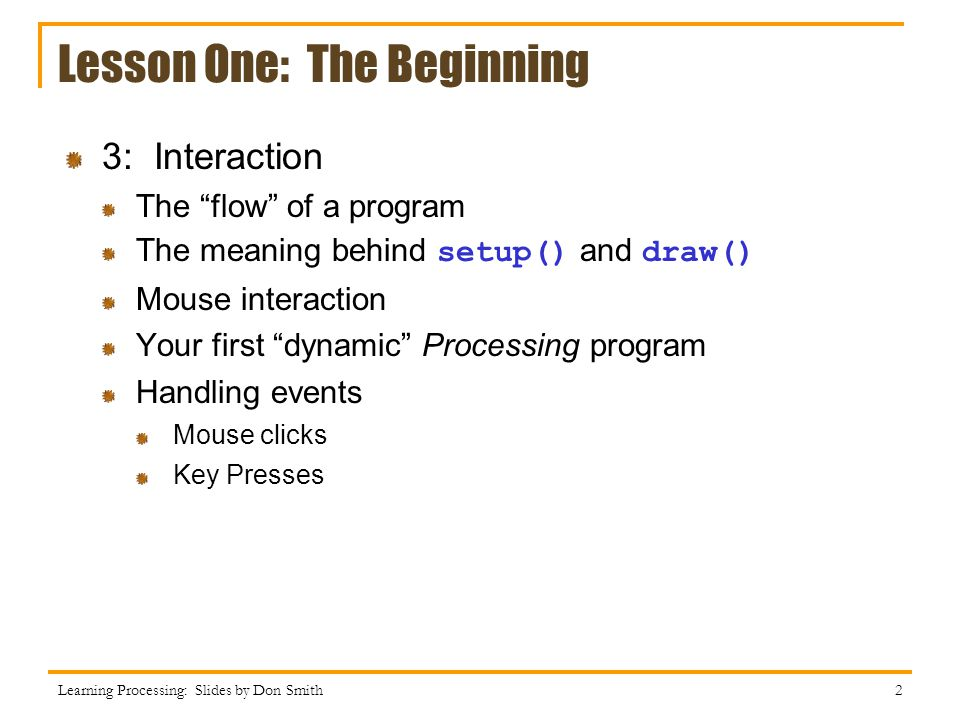 Lesson One: The Beginning 3: Interaction The flow of a program The meaning behind setup() and draw() Mouse interaction Your first dynamic Processing program Handling events Mouse clicks Key Presses Learning Processing: Slides by Don Smith 2
