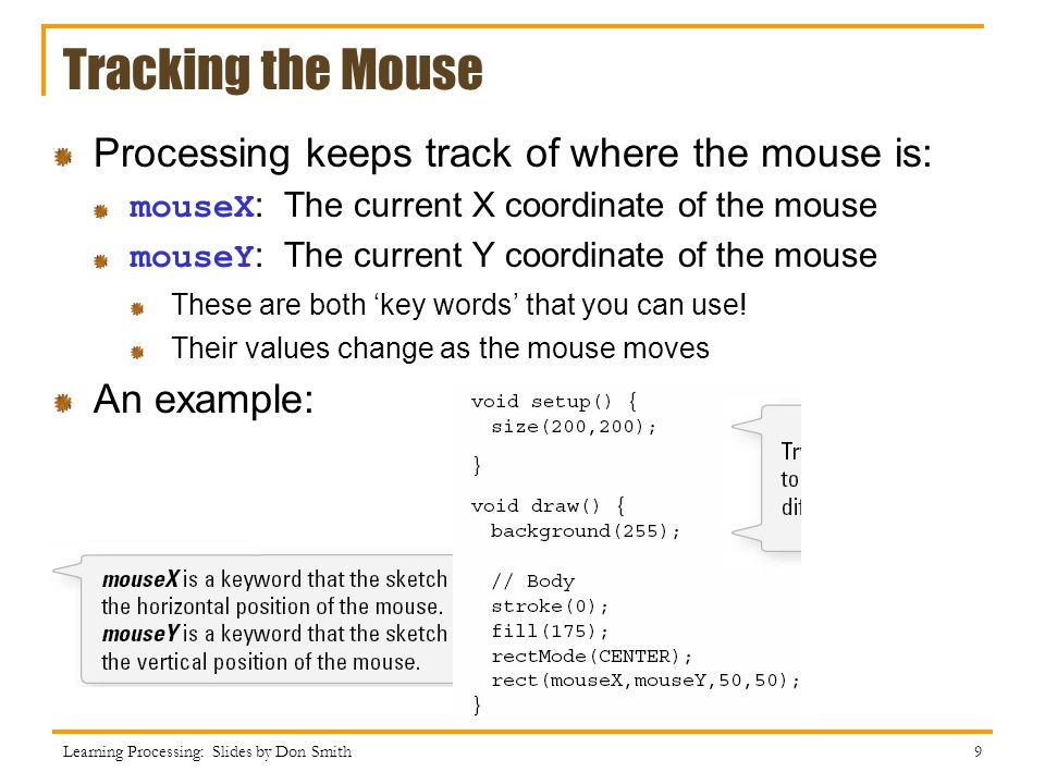 Tracking the Mouse Processing keeps track of where the mouse is: mouseX : The current X coordinate of the mouse mouseY : The current Y coordinate of the mouse These are both key words that you can use.