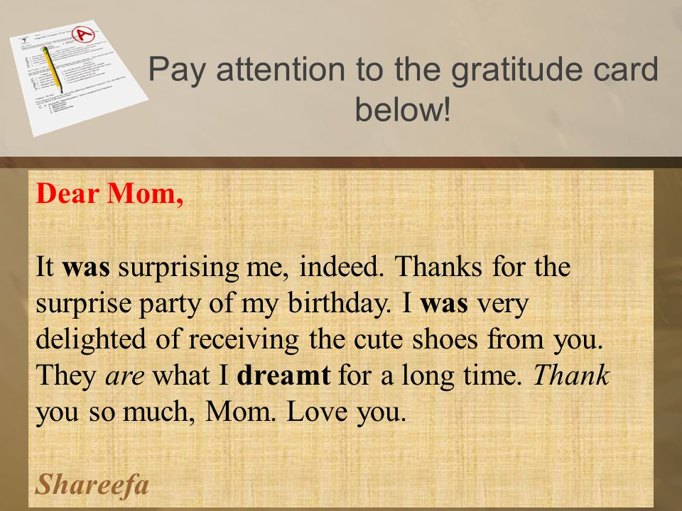 Pay attention to the gratitude card below! Dear Mom, It was surprising me, indeed. Thanks for the surprise party of my birthday. I was very delighted