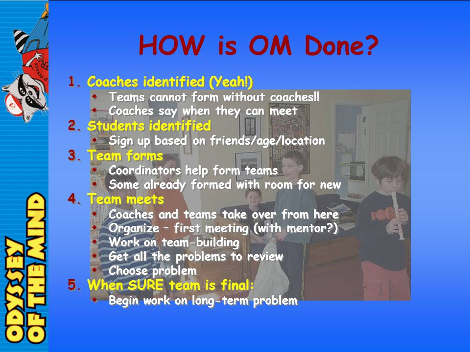 HOW is OM Done? 1.Coaches identified (Yeah!) Teams cannot form without coaches!! Coaches say when they can meet 2.Students identified Sign up based on