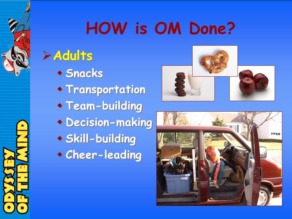 HOW is OM Done? Adults Snacks Transportation Team-building Decision-making Skill-building Cheer-leading Adults Snacks Transportation Team-building Dec
