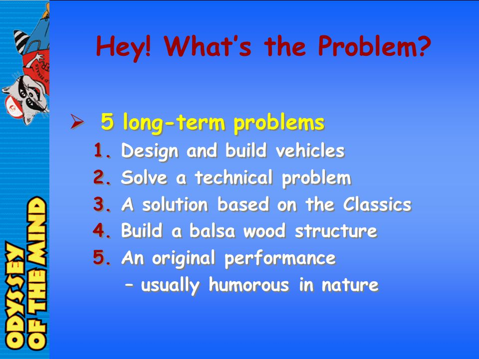 Hey! Whats the Problem? 5 long-term problems 1.Design and build vehicles 2.Solve a technical problem 3.A solution based on the Classics 4.Build a bals