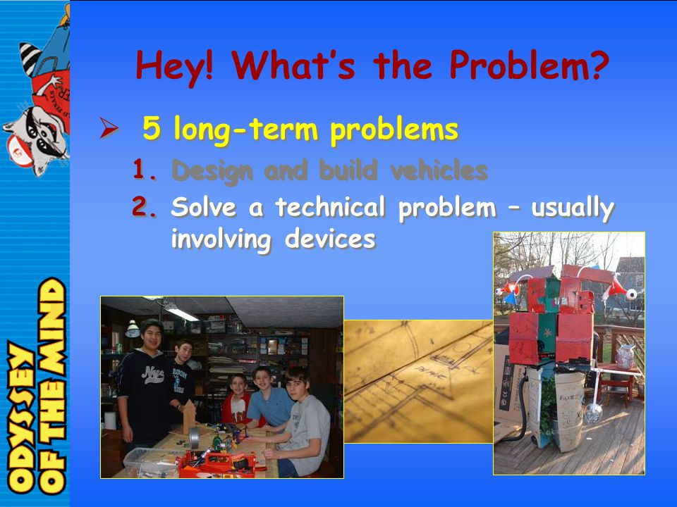 Hey! Whats the Problem? 5 long-term problems 1.Design and build vehicles 2.Solve a technical problem – usually involving devices 5 long-term problems