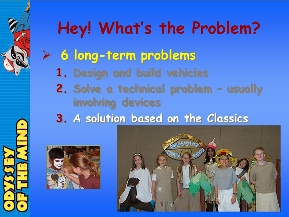 Hey! Whats the Problem? 6 long-term problems 1.Design and build vehicles 2.Solve a technical problem – usually involving devices 3.A solution based on