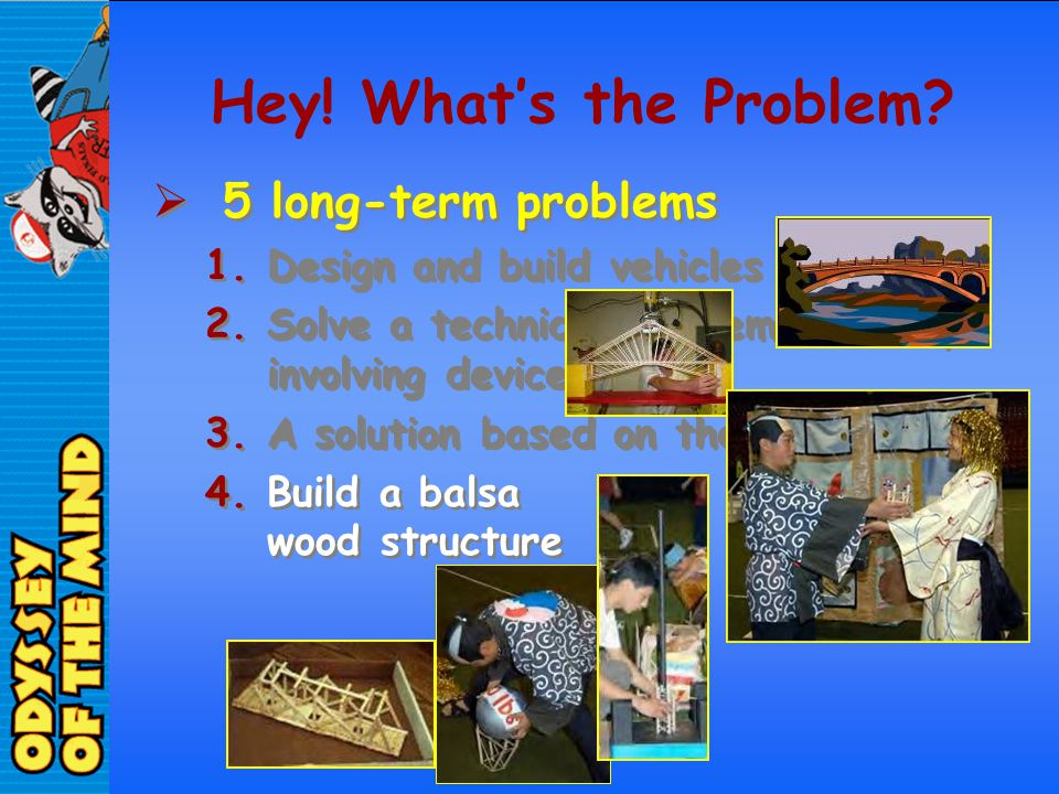 Hey! Whats the Problem? 5 long-term problems 1.Design and build vehicles 2.Solve a technical problem – usually involving devices 3.A solution based on