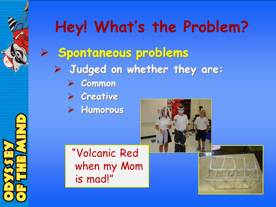 Hey! Whats the Problem? Spontaneous problems Judged on whether they are: Common Creative Humorous Spontaneous problems Judged on whether they are: Com
