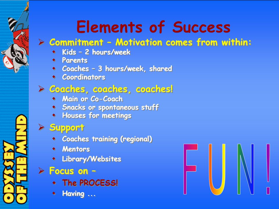 Elements of Success Commitment – Motivation comes from within: Kids – 2 hours/week Parents Coaches – 3 hours/week, shared Coordinators Coaches, coache