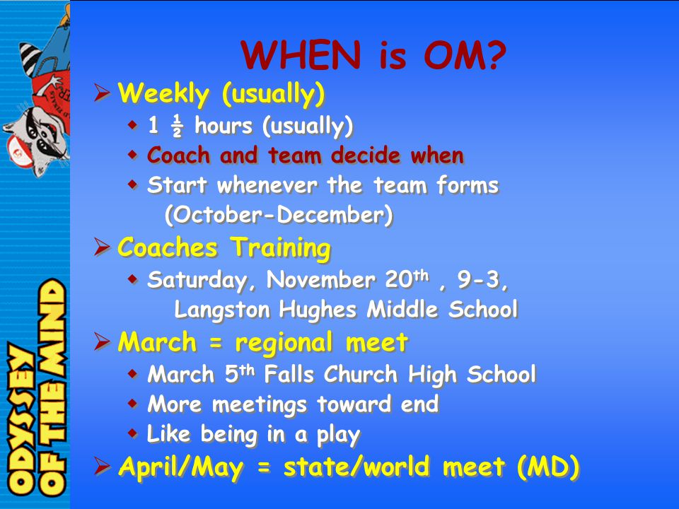 WHEN is OM? Weekly (usually) 1 ½ hours (usually) Coach and team decide when Start whenever the team forms (October-December) Coaches Training Saturday