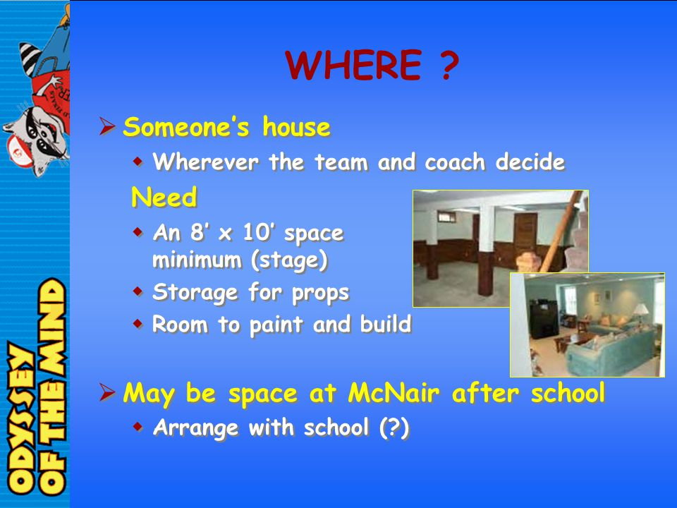 WHERE ? Someones house Wherever the team and coach decide Need An 8 x 10 space minimum (stage) Storage for props Room to paint and build May be space
