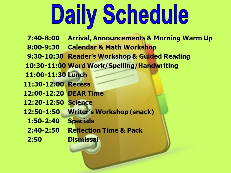 7:40-8:00Arrival, Announcements & Morning Warm Up 8:00-9:30Calendar & Math Workshop 9:30-10:30Readers Workshop & Guided Reading 10:30-11:00Word Work/Spelling/Handwriting 11:00-11:30 Lunch 11:30-12:00 Recess 12:00-12:20DEAR Time 12:20-12:50Science 12:50-1:50Writers Workshop (snack) 1:50-2:40Specials 2:40-2:50Reflection Time & Pack 2:50Dismissal